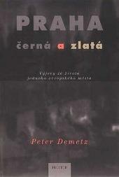 Peter Demetz - Praha černá a zlatá - Výjevy ze života jednoho evropského města